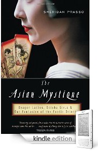 The Asian Mystique: Dragon Ladies, Geisha Girls, and Our Fantasies of the Exotic Orient by Sheridan Prasso