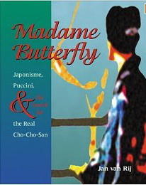 Madame Butterfly: Japonisme, Puccini, and the Search for the Real Cho-Cho-San by Jan van Rij
